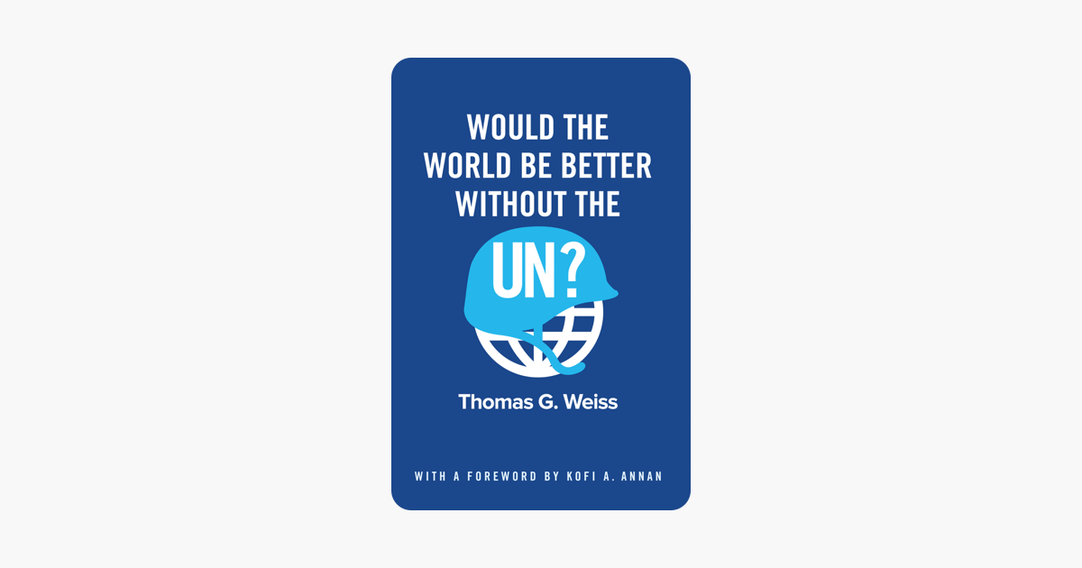 Would the World Be Better Without the UN? - Thomas G. Weiss & Kofi A. Annan