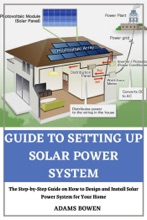 Guide to Setting Up Solar Power System; The Step-by-Step Guide on How to Design and Install Solar Power System for Your Home