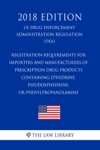 Registration Requirements For Importers And Manufacturers Of Prescription Drug Products Containing Ephedrine Pseudoephedrine Or Phenylpropanolamine US Drug Enforcement Administration Regulation DEA 2018 Edition