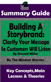 Summary Guide: Building a StoryBrand: Clarify Your Message So Customers Will Listen: By Donald Miller The Mindset Warrior Summary Guide book