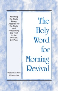 The Holy Word for Morning Revival - Knowing the Truth, Being Absolute for the Truth, and Proclaiming the Truth in the Present Evil Age Book Cover