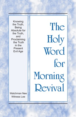 The Holy Word for Morning Revival - Knowing the Truth, Being Absolute for the Truth, and Proclaiming the Truth in the Present Evil Age