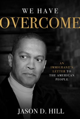 We Have Overcome: An Immigrant's Letter to the American People - Jason D. Hill book