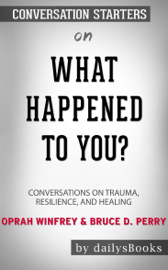 What Happened to You?: Conversations on Trauma, Resilience, and Healing by Oprah Winfrey & Bruce D. Perry: Conversation Starters