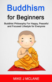 Buddhism For Beginners: Buddhist Philosophy For Happy, Peaceful and Focused Lifestyle For Everyone