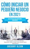 Cómo Iniciar un Pequeño Negocio en 2021: Guía Definitiva Para Empresarios Principiantes Plan de Negocios, Técnicas de Marketing y Financiación Incluye Consejos Sobre Estructura Legal y Administración Book Cover