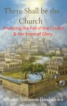 There Shall be the Church, Analyzing the Fall of the Church and Her Hope of Glory