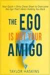 Your Ego Is Not Your Amigo Your Quick  Dirty Cheat Sheet To Overcome The Ego Thats Been Holding You Back