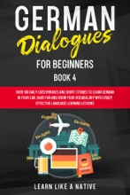 German Dialogues for Beginners Book 4: Over 100 Daily Used Phrases & Short Stories to Learn German in Your Car. Have Fun and Grow Your Vocabulary with Crazy Effective Language Learning Lessons