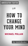 How To Change Your Mind What The New Science Of Psychedelics Teaches Us About Consciousness Dying Addiction Depression And Transcendence By Michael Pollan Conversation Starters
