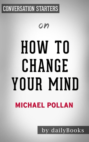 Daily Books - How to Change Your Mind: What the New Science of Psychedelics Teaches Us About Consciousness, Dying, Addiction, Depression, and Transcendence by Michael Pollan: Conversation Starters