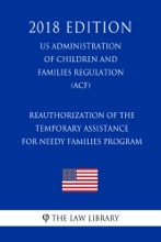 Reauthorization of the Temporary Assistance for Needy Families Program (US Administration of Children and Families Regulation) (ACF) (2018 Edition)