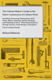 The Cabinet-Maker's Guide to the Entire Construction of Cabinet-Work - Including Nemeering, Marqueterie, Buhl-Work, Mosaic, Inlaying, and the Working and Polishing of Ivory