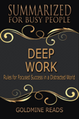 Deep Work - Summarized for Busy People: Rules for Focused Success in a Distracted World