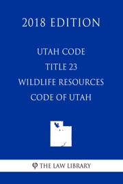 UTAH CODE - TITLE 23 - WILDLIFE RESOURCES CODE OF UTAH (2018 EDITION)