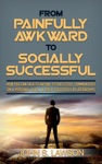From Painfully Awkward To Socially Successful How You Can Talk To Anyone Effortlessly Communicate On A Personal Level  Build Successful Relationships