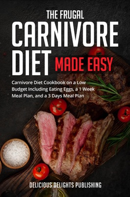 The Frugal Carnivore Diet Made Easy: Carnivore Diet Cookbook on a Low Budget Including Eating Eggs, a 1 Week Meal Plan, and a 3 Days Meal Plan