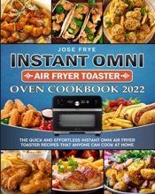 Instant Omni Air Fryer Toaster Oven Cookbook 2022: The Quick and Effortless Instant Omni Air Fryer Toaster Recipes that Anyone Can Cook at Home