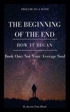 Prelude To A Myth: The Beginning Of The End (How It Began): Book One, Not Your Average Soul
