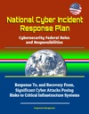 National Cyber Incident Response Plan Cybersecurity Federal Roles And Responsibilities - Response To And Recovery From Significant Cyber Attacks Posing Risks To Critical Infrastructure Systems