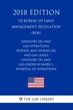 Onshore Oil and Gas Operations - Federal and Indian Oil and Gas Leases - Onshore Oil and Gas Order Number 1, Approval of Operations (US Bureau of Land Management Regulation) (BLM) (2018 Edition)