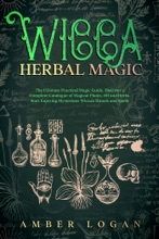 Wicca Herbal Magic: The Ultimate Practical Magic Guide. Discover a Complete Catalogue of Magical Plants, Oil and Herbs. Start Enjoying Mysterious Wiccan Rituals and Spells