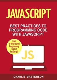 JavaScript: Best Practices to Programming Code with JavaScript - Charlie Masterson