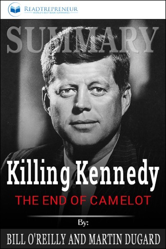 Readtrepreneur Publishing - Summary of Killing Kennedy: The End of Camelot by Bill O'Reilly and Martin Dugard