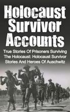 Holocaust Survivor Accounts: True Stories of Prisoners Surviving the Holocaust: Holocaust Survivor Stories and Heroes of Auschwitz