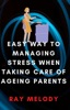 Easy Way To Managing Stress When Taking Care Of Ageing Parents