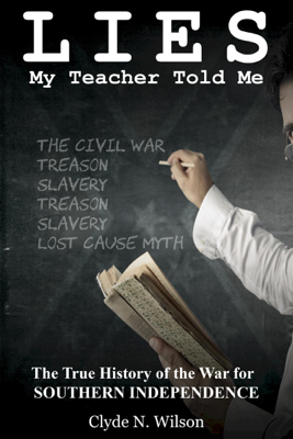 Lies My Teacher Told Me: The True History of the War for Southern Independence - Clyde N. Wilson book