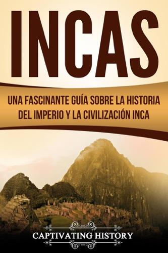 Incas: Una Fascinante Guía sobre la Historia del Imperio y la Civilización Inca
