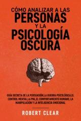 Cómo analizar a las personas y la psicología oscura: Guía secreta de la persuasión,la guerra psicológica,el control mental,la PNL,el comportamiento humano,la manipulación y la inteligencia emocional