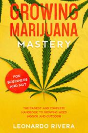 Growing Marijuana Mastery: The Easiest and Complete Handbook to Growing Weed Indoor and Outdoor