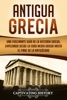 Antigua Grecia: Una Fascinante Guía de La Historia Griega, empezando desde la Edad Media Griega hasta el Final de la Antigüedad
