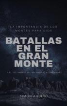 Batallas En El Gran Monte: La Importancia De Los Montes Para Dios, Y El Testimonio Del Ascenso Al Aconcagua