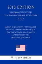 Margin Requirements for Uncleared Swaps for Swap Dealers and Major Swap Participants - Cross-Border Application of the Margin Requirements (US Commodity Futures Trading Commission Regulation) (CFTC) (2018 Edition)