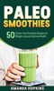 Paleo Smoothies: 50 Gluten-Free Smoothie Recipes for Weight Loss and Optimal Health
