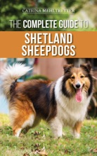 The Complete Guide To Shetland Sheepdogs: Finding, Raising, Training, Feeding, Working, And Loving Your New Sheltie