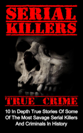 Serial Killers True Crime: 10 In Depth True Stories Of Some Of The Most Savage Serial Killers And Criminals In History book