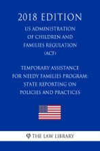 Temporary Assistance for Needy Families Program: State Reporting on Policies and Practices (US Administration of Children and Families Regulation) (ACF) (2018 Edition)