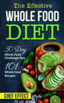 Th Effective Whole Food Diet: 30 Day Whole Food Challenge Plus 101 Whole Food Recipes