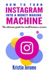 How To Turn Instagram Into A Money Making Machine The Ultimate Guide For Small Business Owners