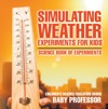 Simulating Weather Experiments For Kids - Science Book Of Experiments  Childrens Science Education Books