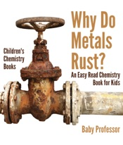Why Do Metals Rust? An Easy Read Chemistry Book for Kids  Children's Chemistry Books