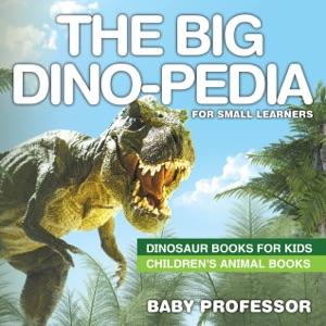 The Big Dino-pedia for Small Learners - Dinosaur Books for Kids  Children's Animal Books