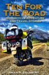 Ten For The Road -- Motorcycle Travel And Adventure Stories