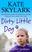 Dirty Little Dog: A Horrifying True Story of Child Abuse, and the Little Girl Who Couldn't Tell a Soul
