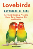 Lovebirds. Lovebirds as pets. Lovebird Keeping, Pros and Cons, Care, Housing, Diet and Health.