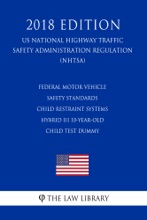 Federal Motor Vehicle Safety Standards - Child Restraint Systems - Hybrid III 10-Year-Old Child Test Dummy (US National Highway Traffic Safety Administration Regulation) (NHTSA) (2018 Edition)